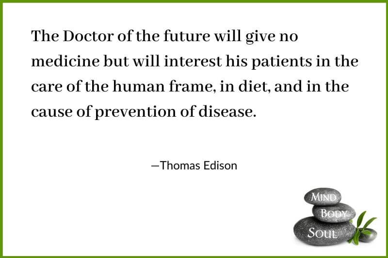 The Doctor of the future will give no medicine but will interest his patients in the care of the human frame, in diet, and in the cause of prevention of disease. Thomas Edison